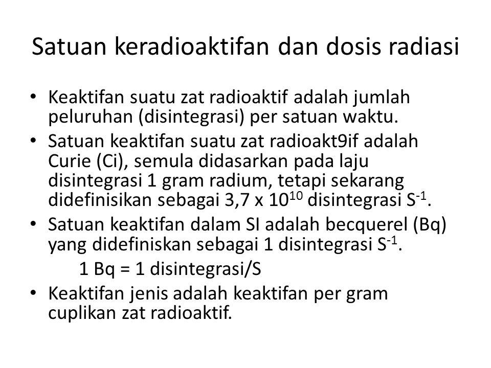 Satuan keradioaktifan dan dosis radiasi Keaktifan suatu zat radioaktif adalah jumlah peluruhan (disintegrasi) per satuan waktu. Satuan keaktifan suatu