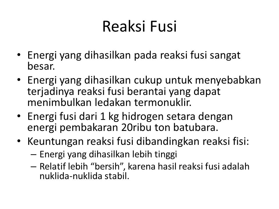 Reaksi Fusi Energi yang dihasilkan pada reaksi fusi sangat besar. Energi yang dihasilkan cukup untuk menyebabkan terjadinya reaksi fusi berantai yang