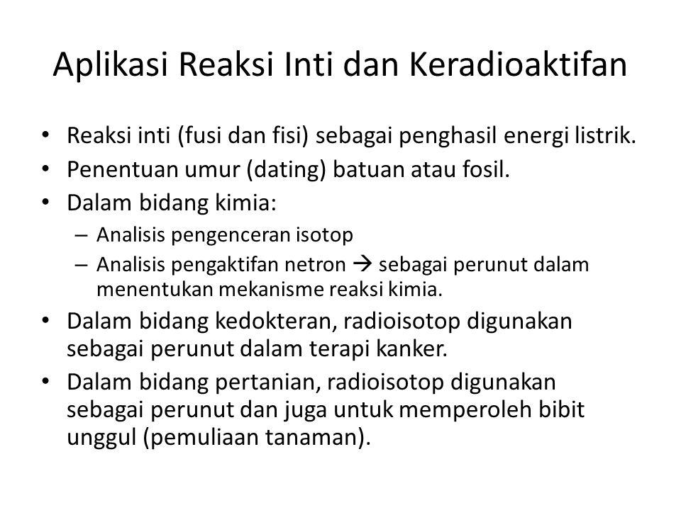 Aplikasi Reaksi Inti dan Keradioaktifan Reaksi inti (fusi dan fisi) sebagai penghasil energi listrik. Penentuan umur (dating) batuan atau fosil. Dalam