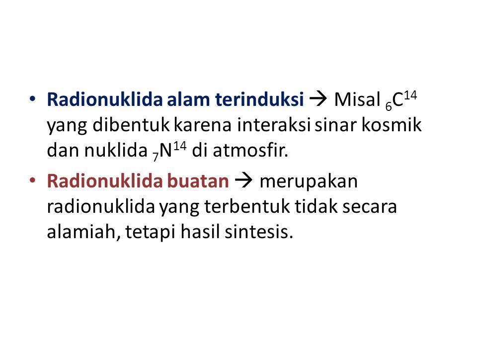 Radionuklida alam terinduksi  Misal 6 C 14 yang dibentuk karena interaksi sinar kosmik dan nuklida 7 N 14 di atmosfir. Radionuklida buatan  merupaka