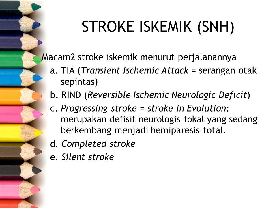 STROKE ISKEMIK (SNH) Macam2 stroke iskemik menurut perjalanannya a. TIA (Transient Ischemic Attack = serangan otak sepintas) b. RIND (Reversible Ische