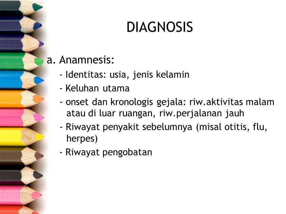 DIAGNOSIS a.Anamnesis: - Identitas: usia, jenis kelamin - Keluhan utama - onset dan kronologis gejala: riw.aktivitas malam atau di luar ruangan, riw.p