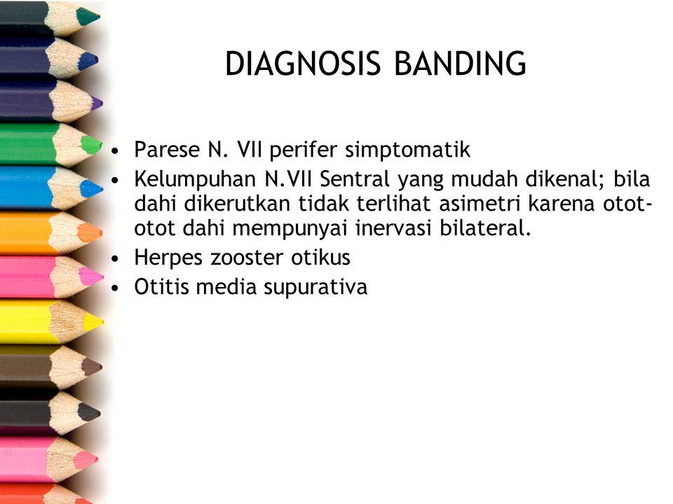 DIAGNOSIS BANDING Parese N. VII perifer simptomatik Kelumpuhan N.VII Sentral yang mudah dikenal; bila dahi dikerutkan tidak terlihat asimetri karena o