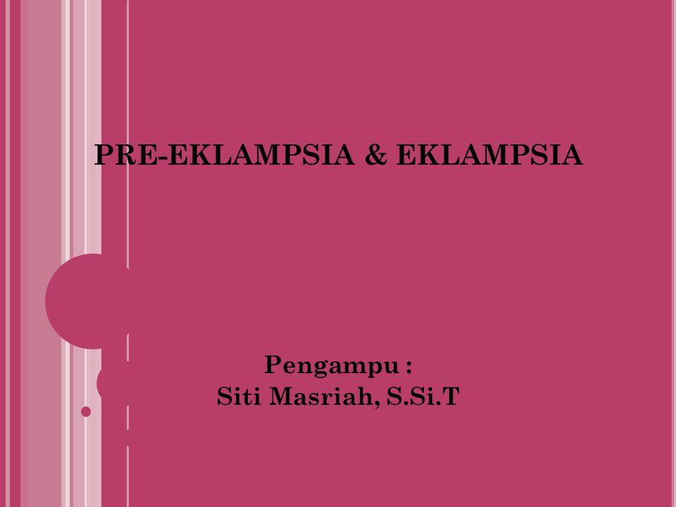 PRE-EKLAMPSIA & EKLAMPSIA Pengampu : Siti Masriah, S.Si.T