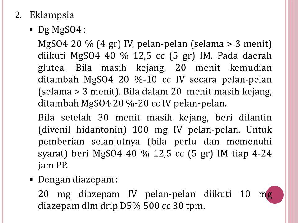 2. Eklampsia  Dg MgSO4 : MgSO4 20 % (4 gr) IV, pelan-pelan (selama > 3 menit) diikuti MgSO4 40 % 12,5 cc (5 gr) IM. Pada daerah glutea. Bila masih ke