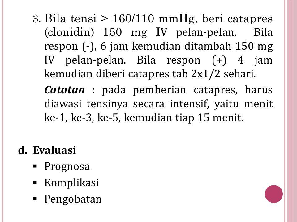 3. Bila tensi > 160/110 mmHg, beri catapres (clonidin) 150 mg I V pelan-pelan. Bila respon (-), 6 jam kemudian ditambah 150 mg IV pelan-pelan. Bila re