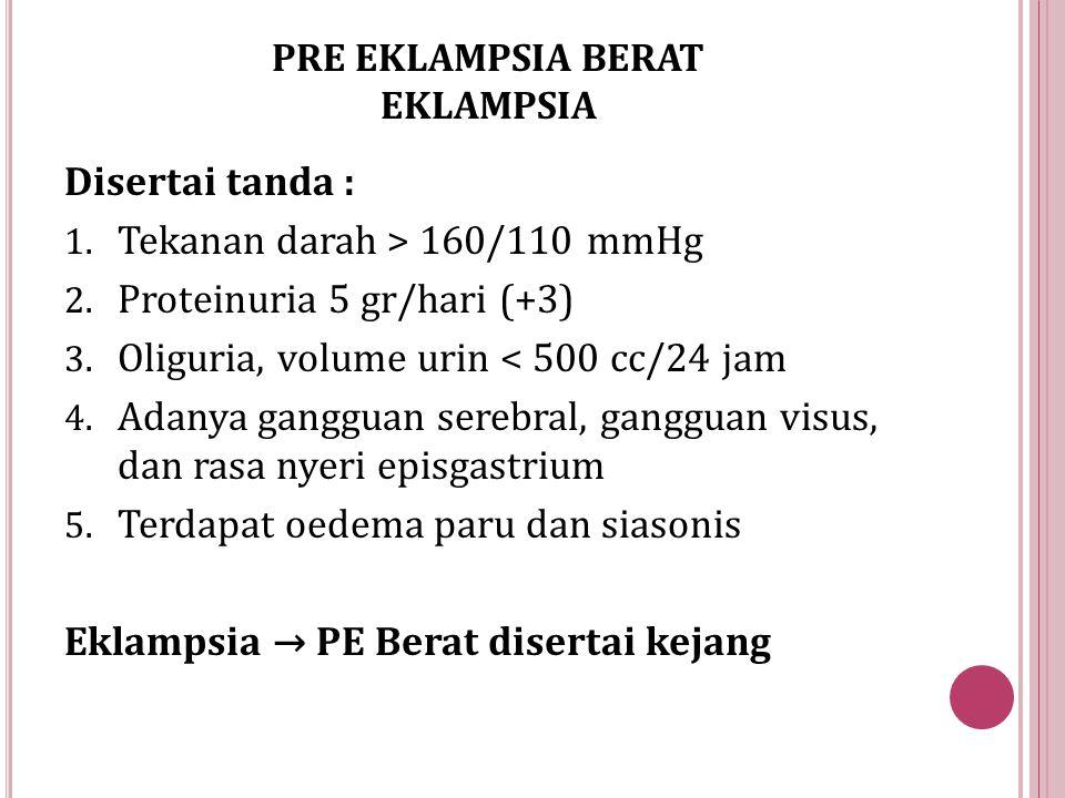 PRE EKLAMPSIA BERAT EKLAMPSIA Disertai tanda : 1. Tekanan darah > 160/110 mmHg 2. Proteinuria 5 gr/hari (+3) 3. Oliguria, volume urin < 500 cc/24 jam