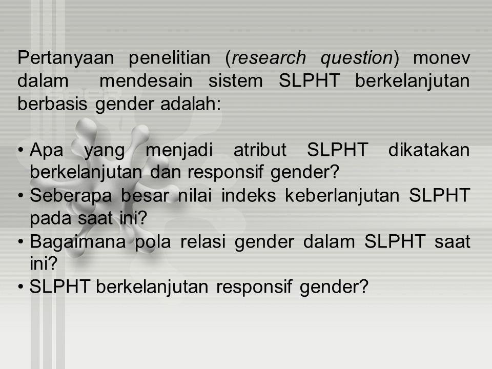 Pertanyaan penelitian (research question) monev dalam mendesain sistem SLPHT berkelanjutan berbasis gender adalah: Apa yang menjadi atribut SLPHT dika