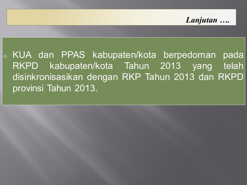 o KUA dan PPAS kabupaten/kota berpedoman pada RKPD kabupaten/kota Tahun 2013 yang telah disinkronisasikan dengan RKP Tahun 2013 dan RKPD provinsi Tahu