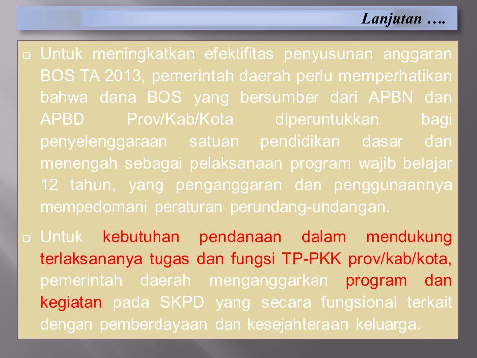 Lanjutan ….  Untuk meningkatkan efektifitas penyusunan anggaran BOS TA 2013, pemerintah daerah perlu memperhatikan bahwa dana BOS yang bersumber dari