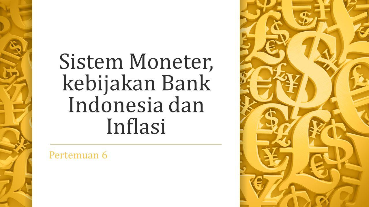 Sistem Moneter, kebijakan Bank Indonesia dan Inflasi Pertemuan 6