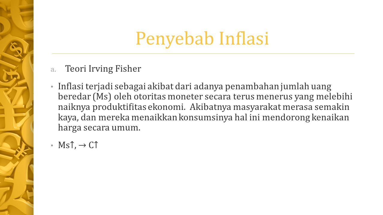 Penyebab Inflasi a. Teori Irving Fisher Inflasi terjadi sebagai akibat dari adanya penambahan jumlah uang beredar (Ms) oleh otoritas moneter secara te