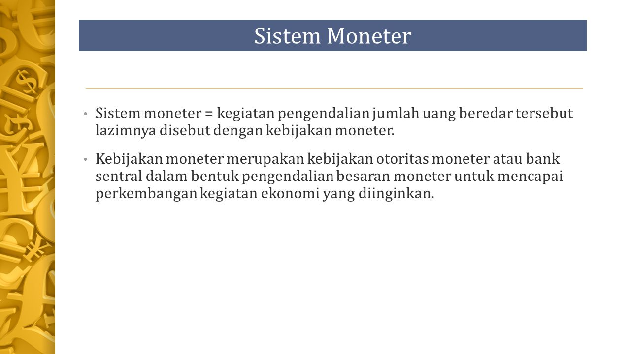 Sistem Moneter Sistem moneter = kegiatan pengendalian jumlah uang beredar tersebut lazimnya disebut dengan kebijakan moneter.