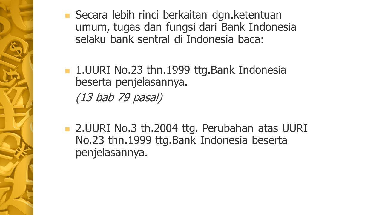 Secara lebih rinci berkaitan dgn.ketentuan umum, tugas dan fungsi dari Bank Indonesia selaku bank sentral di Indonesia baca: 1.UURI No.23 thn.1999 ttg