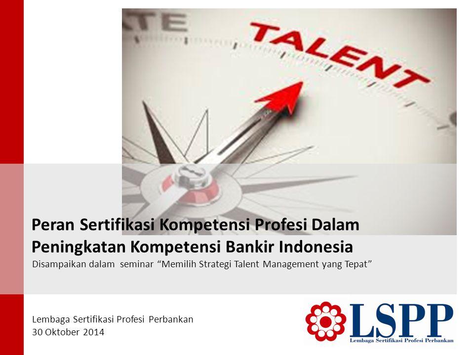 Peran Sertifikasi Kompetensi Profesi Dalam Peningkatan Kompetensi Bankir Indonesia Disampaikan dalam seminar Memilih Strategi Talent Management yang Tepat Lembaga Sertifikasi Profesi Perbankan 30 Oktober 2014