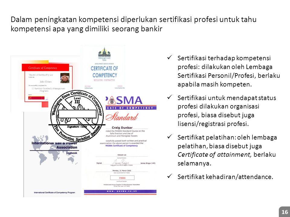 Dalam peningkatan kompetensi diperlukan sertifikasi profesi untuk tahu kompetensi apa yang dimiliki seorang bankir 16 Sertifikasi terhadap kompetensi profesi: dilakukan oleh Lembaga Sertifikasi Personil/Profesi, berlaku apabila masih kompeten.