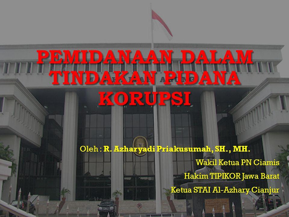 PEMIDANAAN DALAM TINDAKAN PIDANA KORUPSI Oleh : R. Azharyadi Priakusumah, SH., MH. Wakil Ketua PN Ciamis Hakim TIPIKOR Jawa Barat Ketua STAI Al-Azhary