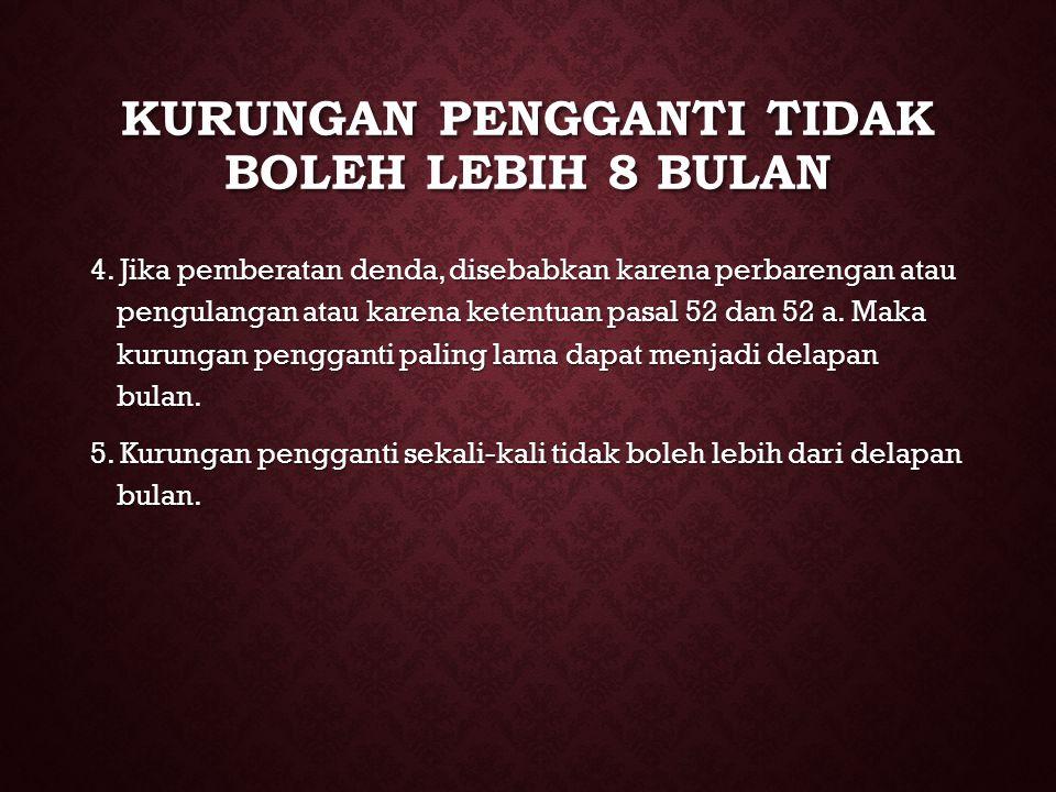 KURUNGAN PENGGANTI TIDAK BOLEH LEBIH 8 BULAN 4. Jika pemberatan denda, disebabkan karena perbarengan atau pengulangan atau karena ketentuan pasal 52 d