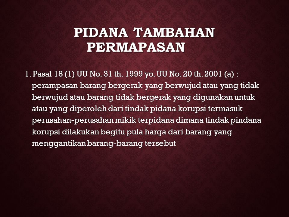PIDANA TAMBAHAN PERMAPASAN 1. Pasal 18 (1) UU No. 31 th. 1999 yo. UU No. 20 th. 2001 (a) : perampasan barang bergerak yang berwujud atau yang tidak be