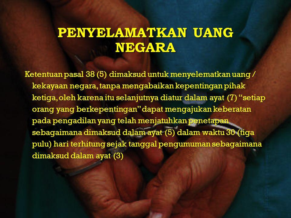 PENYELAMATKAN UANG NEGARA Ketentuan pasal 38 (5) dimaksud untuk menyelematkan uang / kekayaan negara, tanpa mengabaikan kepentingan pihak ketiga, oleh