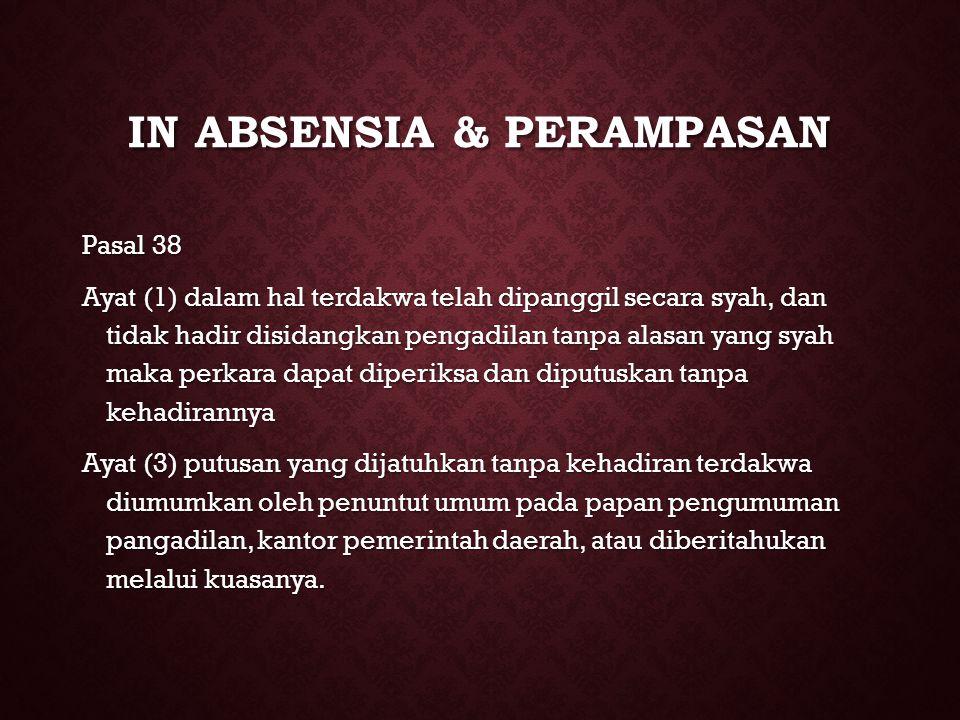IN ABSENSIA & PERAMPASAN Pasal 38 Ayat (1) dalam hal terdakwa telah dipanggil secara syah, dan tidak hadir disidangkan pengadilan tanpa alasan yang sy