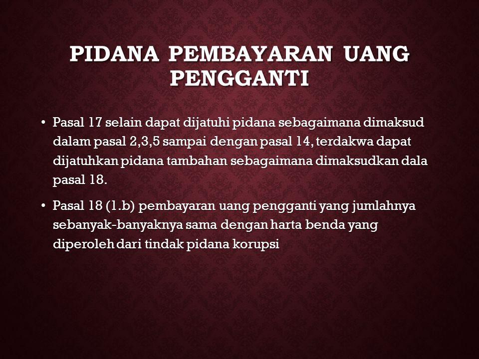 PIDANA PEMBAYARAN UANG PENGGANTI Pasal 17 selain dapat dijatuhi pidana sebagaimana dimaksud dalam pasal 2,3,5 sampai dengan pasal 14, terdakwa dapat d