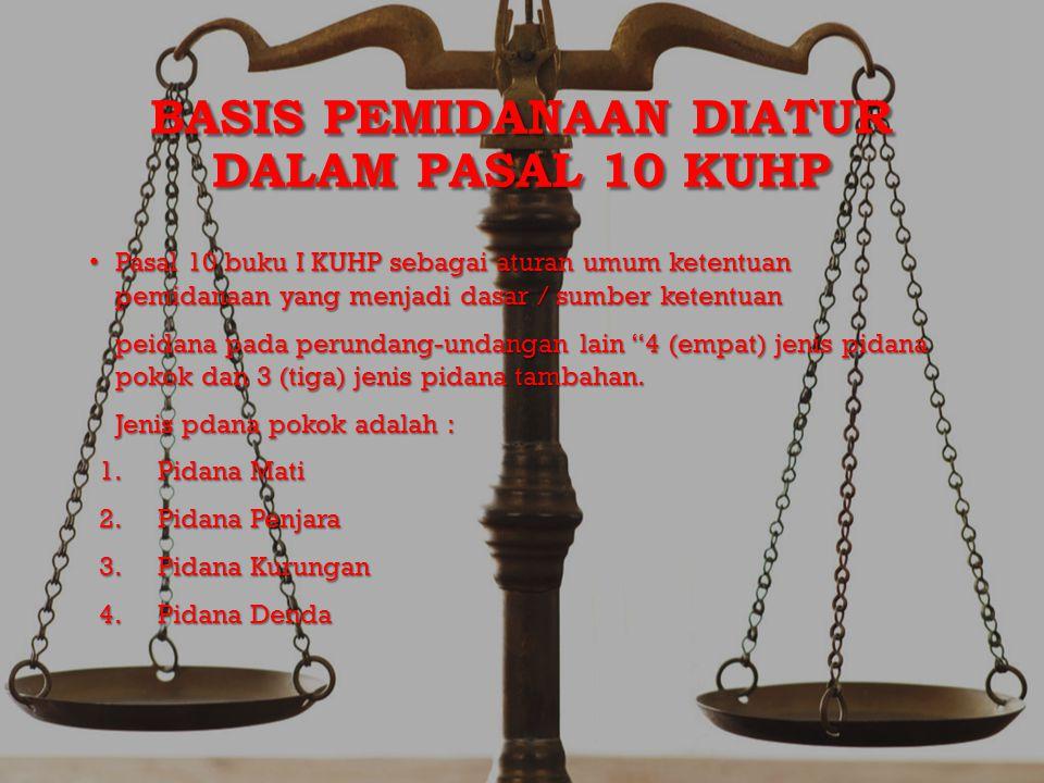 BASIS PEMIDANAAN DIATUR DALAM PASAL 10 KUHP Pasal 10 buku I KUHP sebagai aturan umum ketentuan pemidanaan yang menjadi dasar / sumber ketentuan Pasal