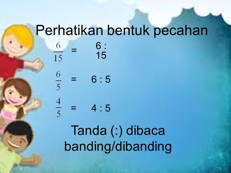 Perhatikan bentuk pecahan = = = 6 : 15 6 : 5 4 : 5 Tanda (:) dibaca banding/dibanding