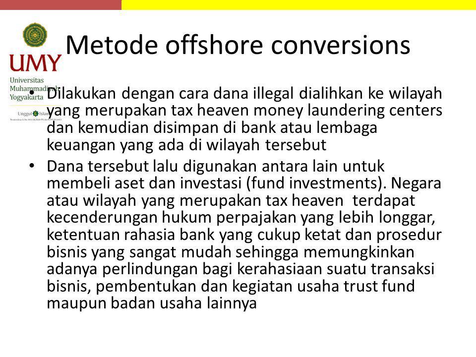 Metode offshore conversions Dilakukan dengan cara dana illegal dialihkan ke wilayah yang merupakan tax heaven money laundering centers dan kemudian di