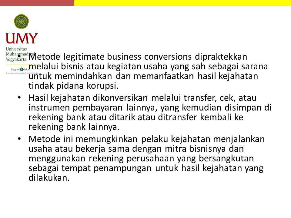 Metode legitimate business conversions dipraktekkan melalui bisnis atau kegiatan usaha yang sah sebagai sarana untuk memindahkan dan memanfaatkan hasi