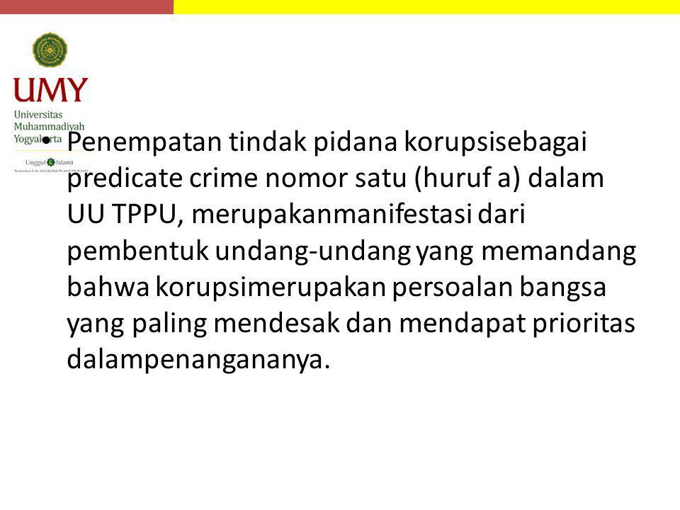 Penempatan tindak pidana korupsisebagai predicate crime nomor satu (huruf a) dalam UU TPPU, merupakanmanifestasi dari pembentuk undang-undang yang mem