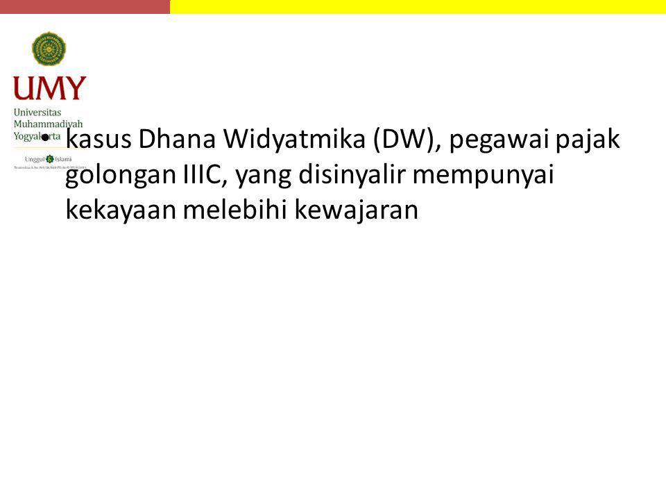 kasus Dhana Widyatmika (DW), pegawai pajak golongan IIIC, yang disinyalir mempunyai kekayaan melebihi kewajaran
