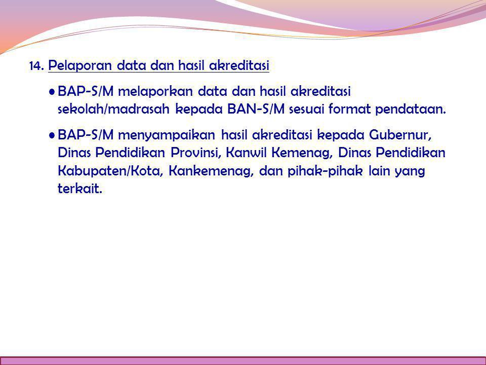 14. Pelaporan data dan hasil akreditasi BAP-S/M melaporkan data dan hasil akreditasi sekolah/madrasah kepada BAN-S/M sesuai format pendataan.BAP-S/M m