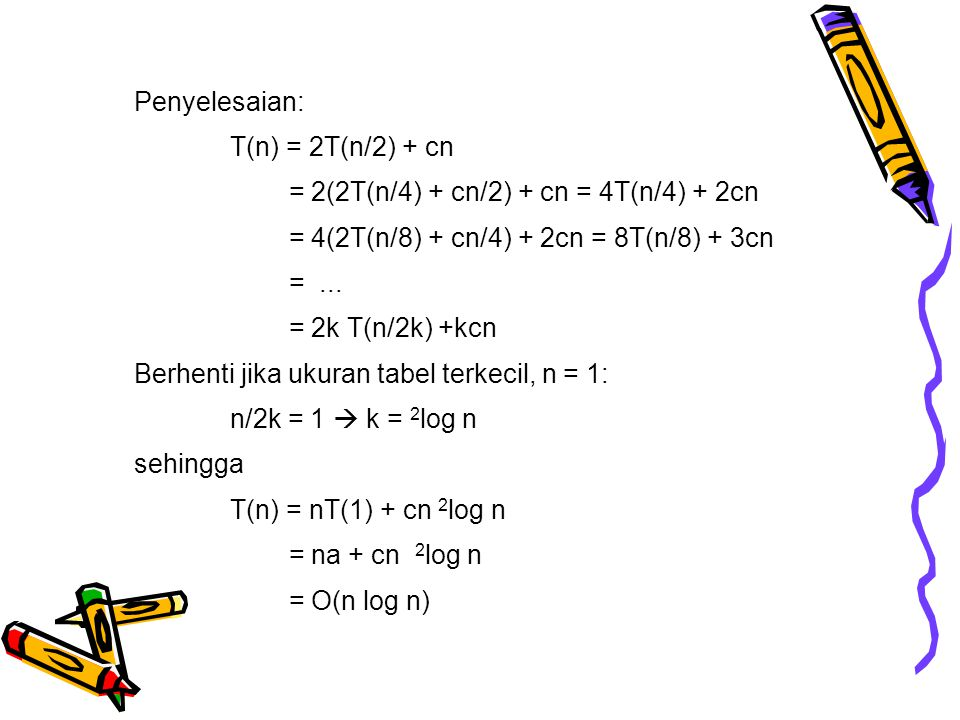 Penyelesaian: T(n) = 2T(n/2) + cn = 2(2T(n/4) + cn/2) + cn = 4T(n/4) + 2cn = 4(2T(n/8) + cn/4) + 2cn = 8T(n/8) + 3cn =... = 2k T(n/2k) +kcn Berhenti j