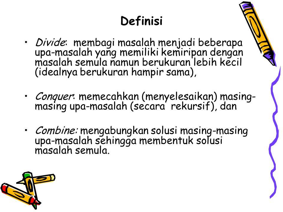 Definisi Divide: membagi masalah menjadi beberapa upa-masalah yang memiliki kemiripan dengan masalah semula namun berukuran lebih kecil (idealnya berukuran hampir sama), Conquer: memecahkan (menyelesaikan) masing- masing upa-masalah (secara rekursif), dan Combine: mengabungkan solusi masing-masing upa-masalah sehingga membentuk solusi masalah semula.