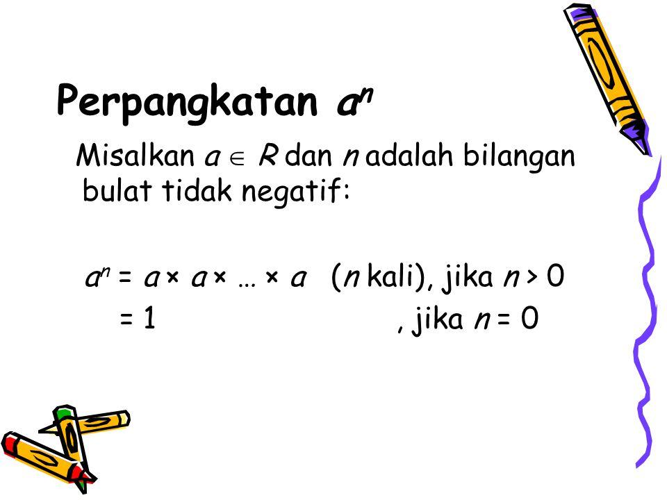 Perpangkatan a n Misalkan a  R dan n adalah bilangan bulat tidak negatif: a n = a × a × … × a (n kali), jika n > 0 = 1, jika n = 0