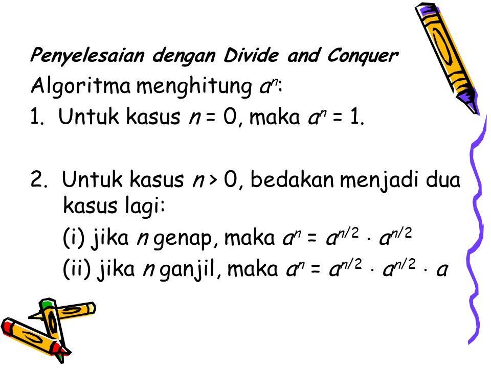 Penyelesaian dengan Divide and Conquer Algoritma menghitung a n : 1.