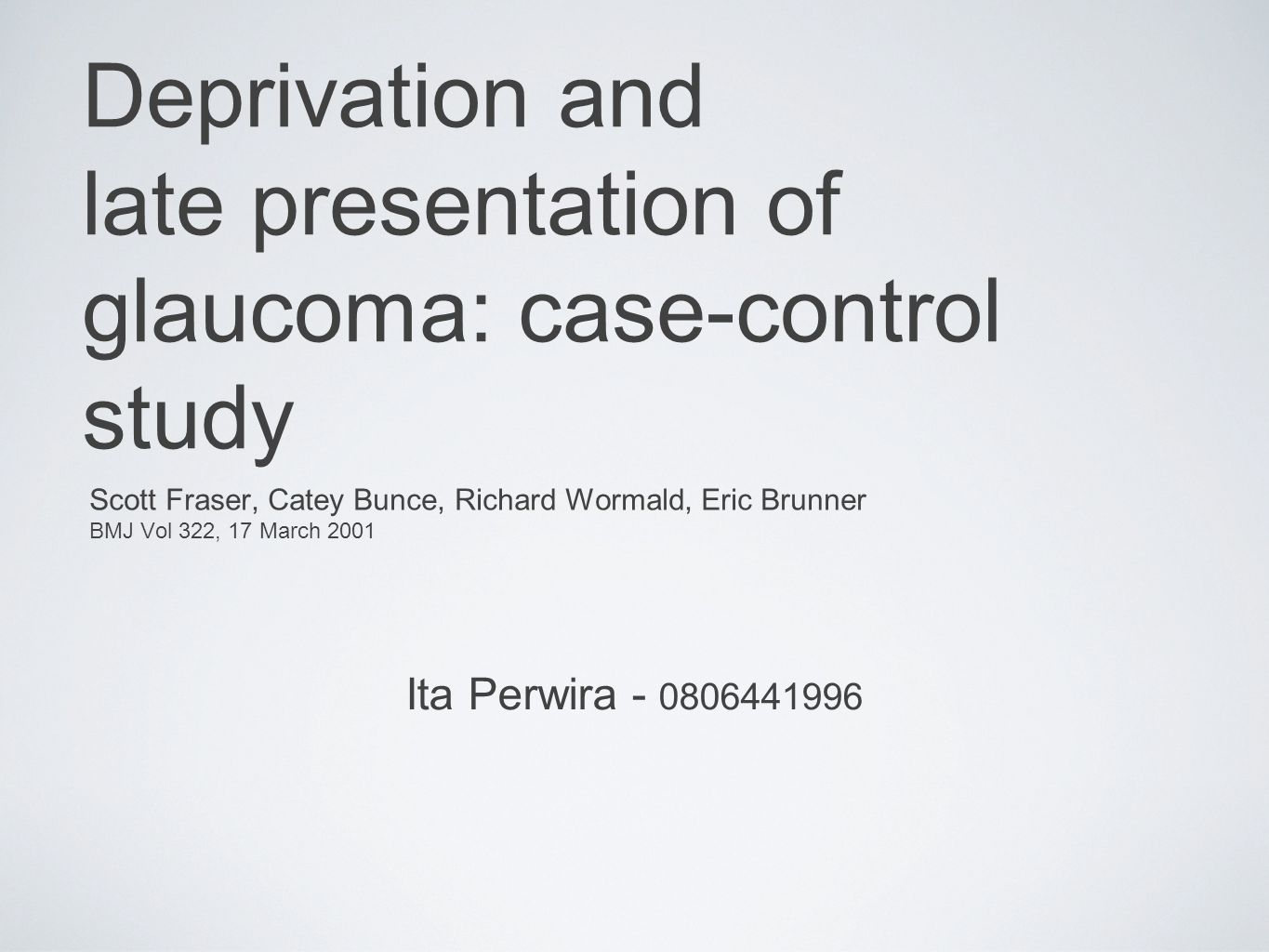 Deprivation and late presentation of glaucoma: case-control study Scott Fraser, Catey Bunce, Richard Wormald, Eric Brunner BMJ Vol 322, 17 March 2001 Ita Perwira - 0806441996