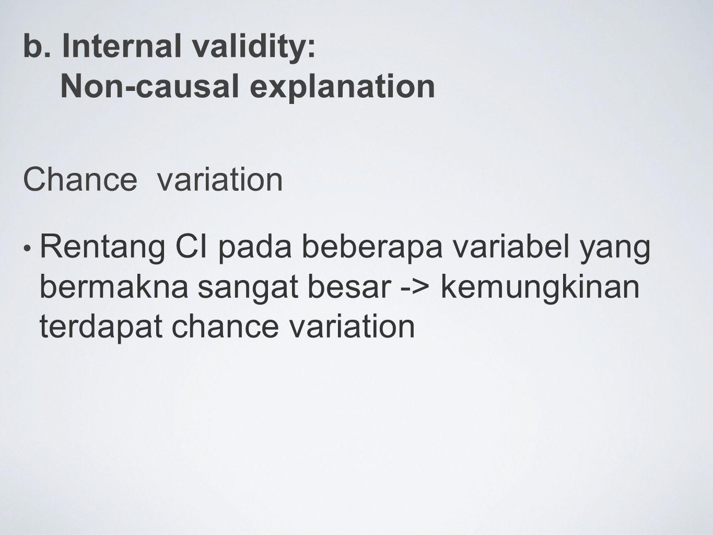b. Internal validity: Non-causal explanation Chance variation Rentang CI pada beberapa variabel yang bermakna sangat besar -> kemungkinan terdapat cha