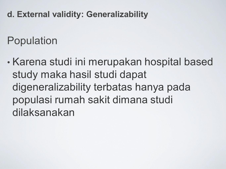 d. External validity: Generalizability Population Karena studi ini merupakan hospital based study maka hasil studi dapat digeneralizability terbatas h