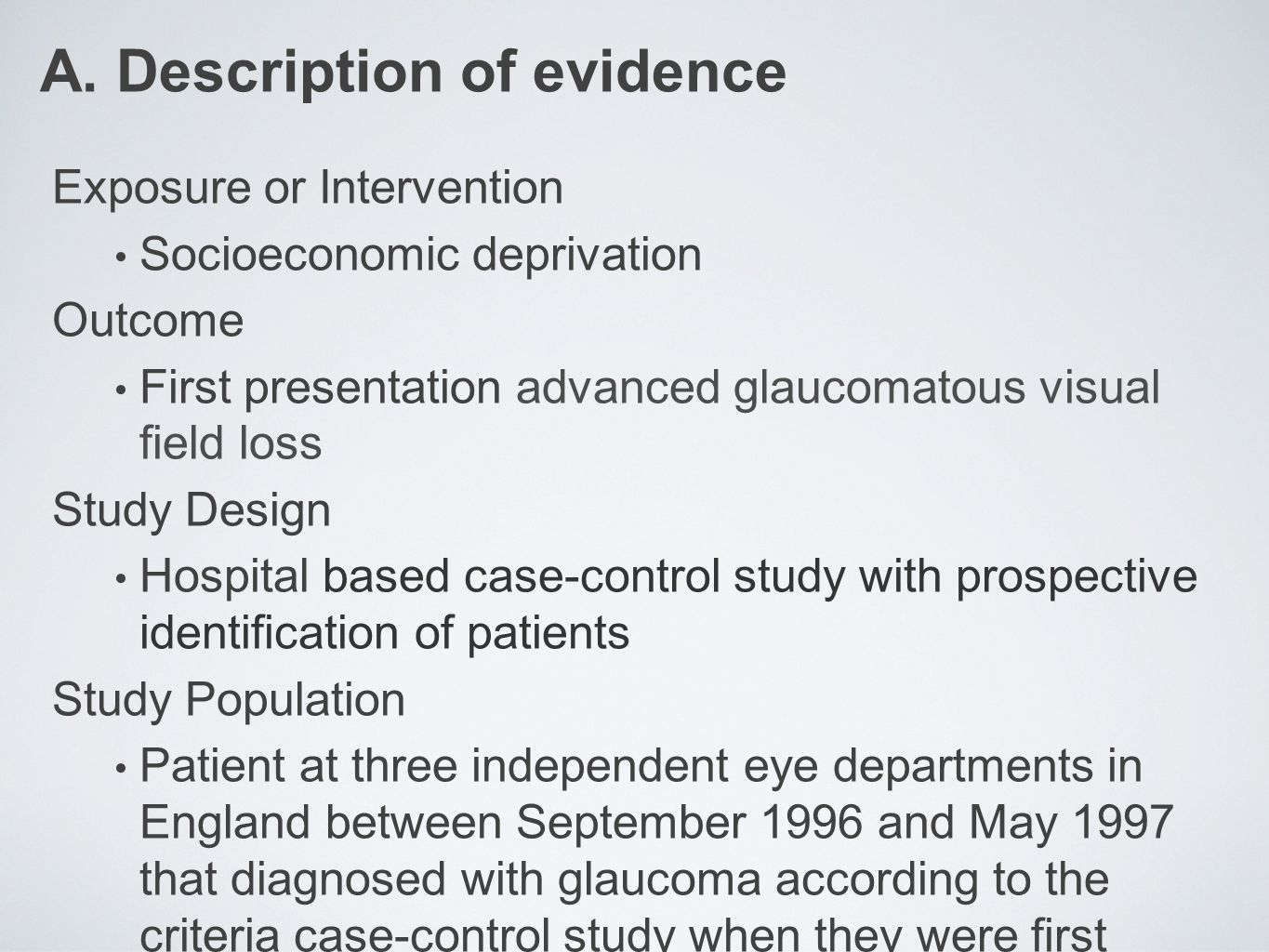 Source population: Patient at 3 independent eye departements in England (Morfields Eye Hospital, London; Sunderland Eye Infirmary, Sunderland; Harold Wood Hospital, Essex) between September 1996 - May 1997 Eligible population: Patient diagnosed with glaucoma according to case-control criteria when they were first examined by the ophthalmologist Cases : 110 persons based on case-control study criteria and agreed to involved Exclude: those with previous definite or possible diagnosis of glaucoma or ocular hypertension Controls : 110 persons based on case-control study criteria and agreed to involved Exclude: those with problems performing the visual field test Interviewed by trained interviewer masked to the case- control status No losses to telephone follow up Total: 220 participants