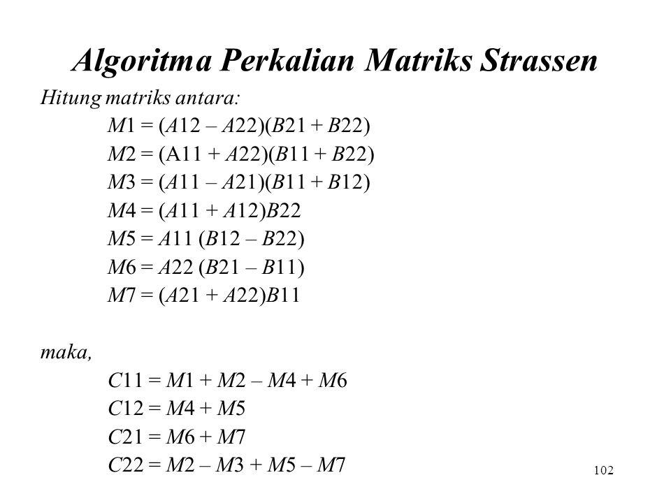 102 Algoritma Perkalian Matriks Strassen Hitung matriks antara: M1 = (A12 – A22)(B21 + B22) M2 = (A11 + A22)(B11 + B22) M3 = (A11 – A21)(B11 + B12) M4 = (A11 + A12)B22 M5 = A11 (B12 – B22) M6 = A22 (B21 – B11) M7 = (A21 + A22)B11 maka, C11 = M1 + M2 – M4 + M6 C12 = M4 + M5 C21 = M6 + M7 C22 = M2 – M3 + M5 – M7