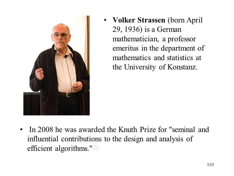 Volker Strassen (born April 29, 1936) is a German mathematician, a professor emeritus in the department of mathematics and statistics at the Universit