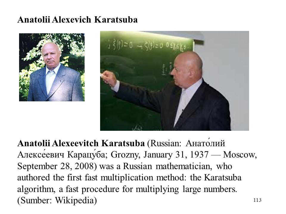 113 Anatolii Alexevich Karatsuba Anatolii Alexeevitch Karatsuba (Russian: Анато́лий Алексе́евич Карацу́ба; Grozny, January 31, 1937 — Moscow, September 28, 2008) was a Russian mathematician, who authored the first fast multiplication method: the Karatsuba algorithm, a fast procedure for multiplying large numbers.