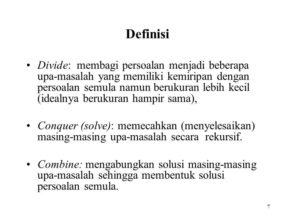 7 Definisi Divide: membagi persoalan menjadi beberapa upa-masalah yang memiliki kemiripan dengan persoalan semula namun berukuran lebih kecil (idealnya berukuran hampir sama), Conquer (solve): memecahkan (menyelesaikan) masing-masing upa-masalah secara rekursif.