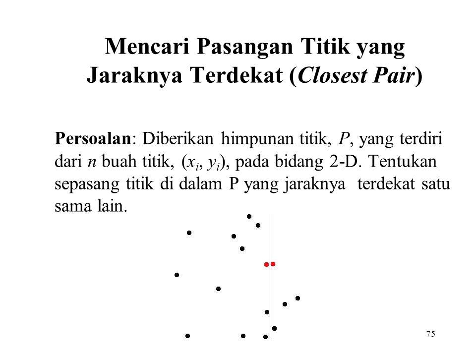 75 Mencari Pasangan Titik yang Jaraknya Terdekat (Closest Pair) Persoalan: Diberikan himpunan titik, P, yang terdiri dari n buah titik, (x i, y i ), pada bidang 2-D.