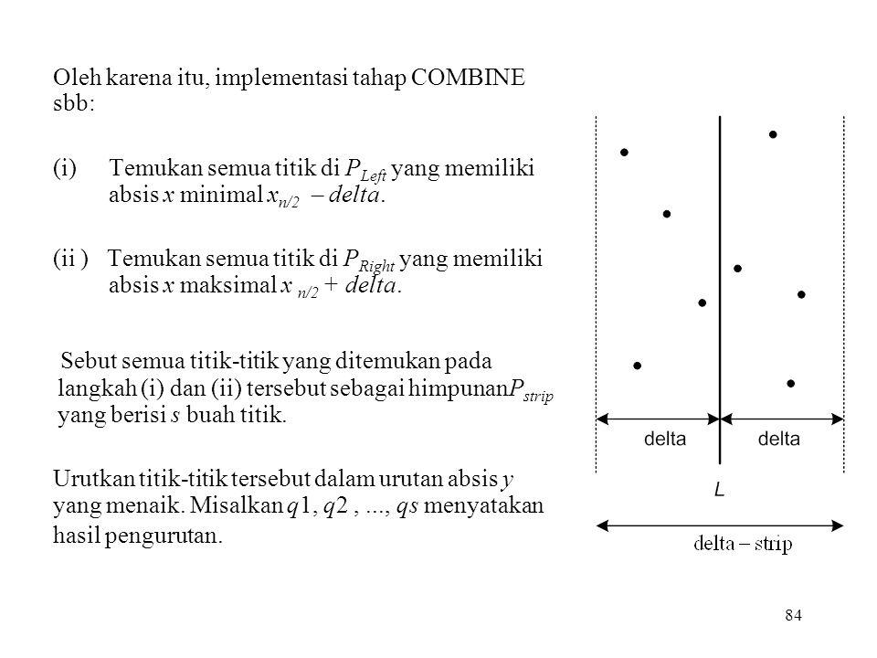 84 Oleh karena itu, implementasi tahap COMBINE sbb: (i)Temukan semua titik di P Left yang memiliki absis x minimal x n/2 – delta.