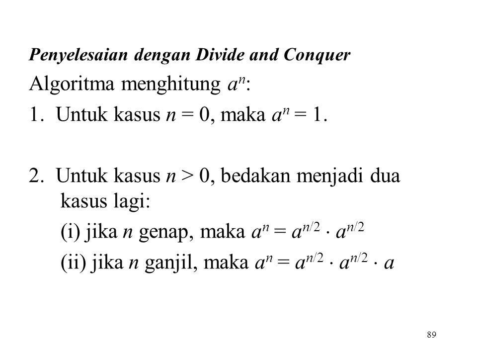 89 Penyelesaian dengan Divide and Conquer Algoritma menghitung a n : 1.
