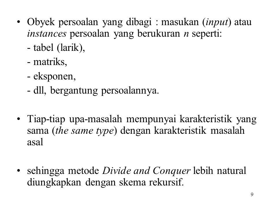 9 Obyek persoalan yang dibagi : masukan (input) atau instances persoalan yang berukuran n seperti: - tabel (larik), - matriks, - eksponen, - dll, bergantung persoalannya.