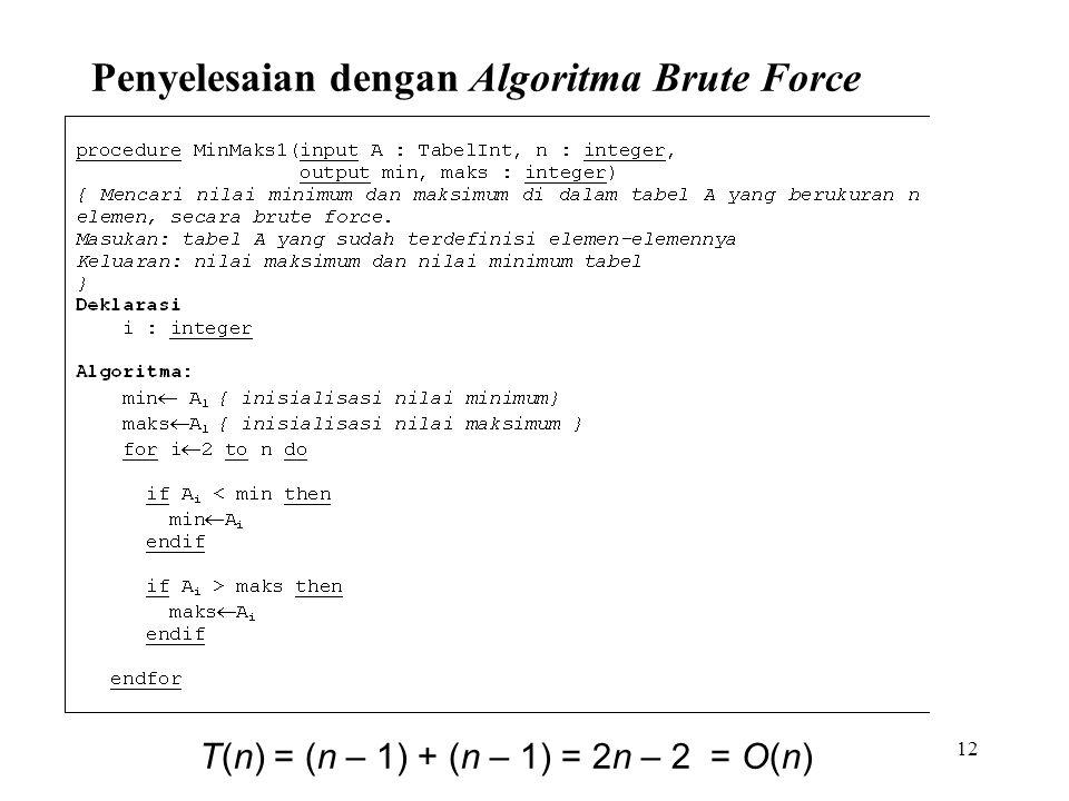 12 Penyelesaian dengan Algoritma Brute Force T(n) = (n – 1) + (n – 1) = 2n – 2 = O(n)